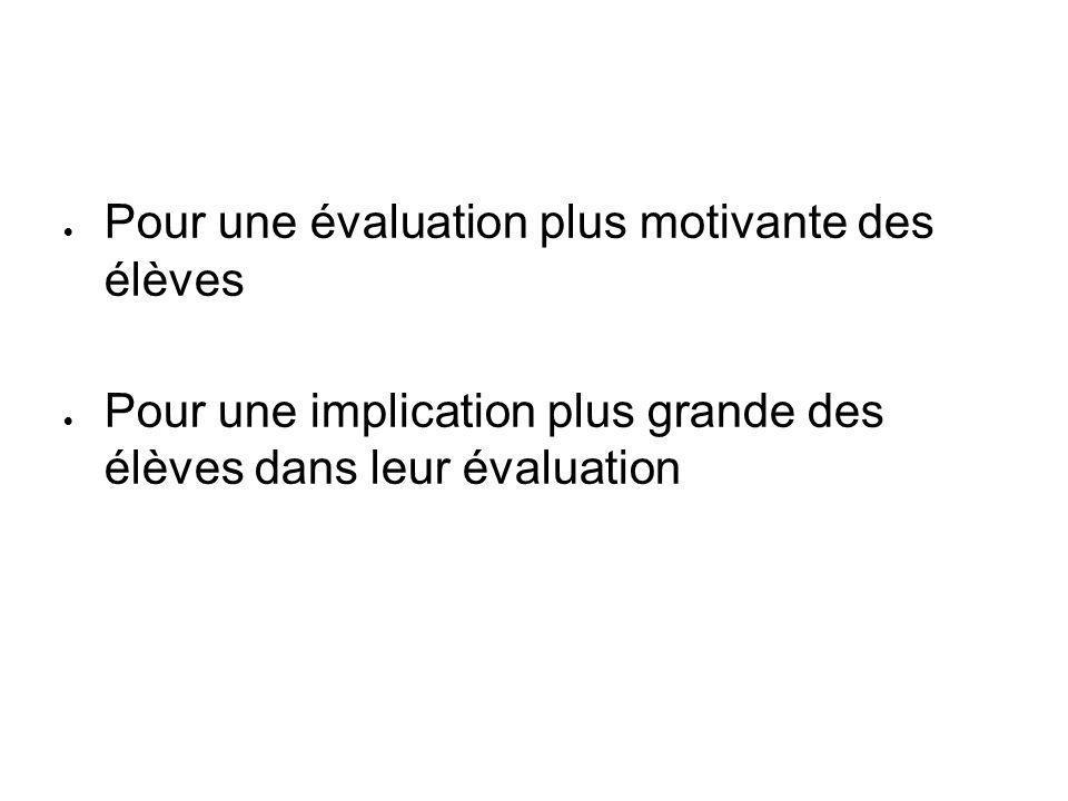  Pour une évaluation plus motivante des élèves  Pour une implication plus grande des élèves dans leur évaluation