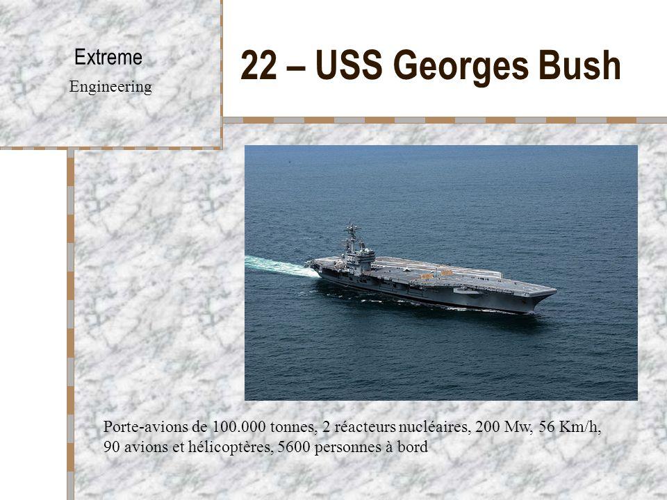 22 – USS Georges Bush Extreme Engineering Porte-avions de 100.000 tonnes, 2 réacteurs nucléaires, 200 Mw, 56 Km/h, 90 avions et hélicoptères, 5600 personnes à bord