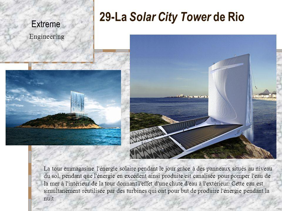 29-La Solar City Tower de Rio Extreme Engineering La tour emmagasine l énergie solaire pendant le jour grâce à des panneaux situés au niveau du sol, pendant que l énergie en excédent ainsi produite est canalisée pour pomper l eau de la mer à l intérieur de la tour donnant l effet d une chute d eau à l extérieur.