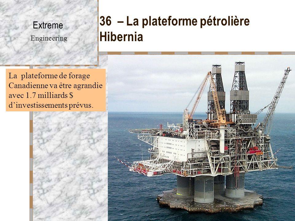 36 – La plateforme pétrolière Hibernia Extreme Engineering La plateforme de forage Canadienne va être agrandie avec 1.7 milliards $ d'investissements prévus.
