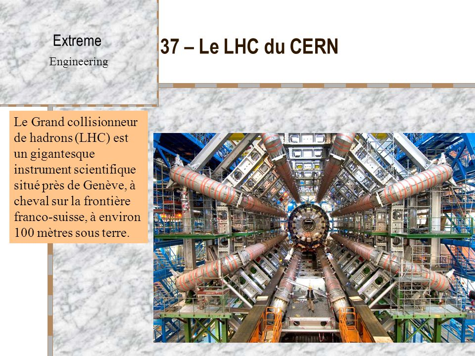 37 – Le LHC du CERN Extreme Engineering Le Grand collisionneur de hadrons (LHC) est un gigantesque instrument scientifique situé près de Genève, à cheval sur la frontière franco-suisse, à environ 100 mètres sous terre.