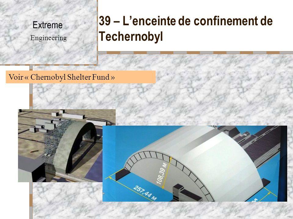 39 – L'enceinte de confinement de Techernobyl Extreme Engineering Voir « Chernobyl Shelter Fund »