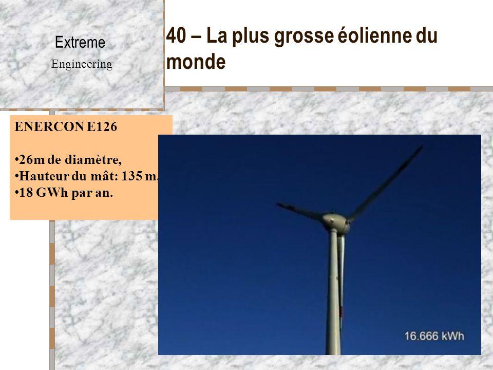 40 – La plus grosse éolienne du monde Extreme Engineering ENERCON E126 26m de diamètre, Hauteur du mât: 135 m, 18 GWh par an.