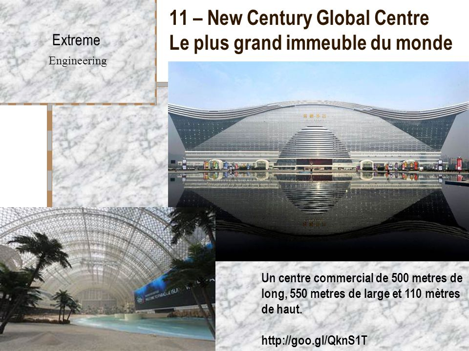 11 – New Century Global Centre Le plus grand immeuble du monde Extreme Engineering Un centre commercial de 500 metres de long, 550 metres de large et 110 mètres de haut.