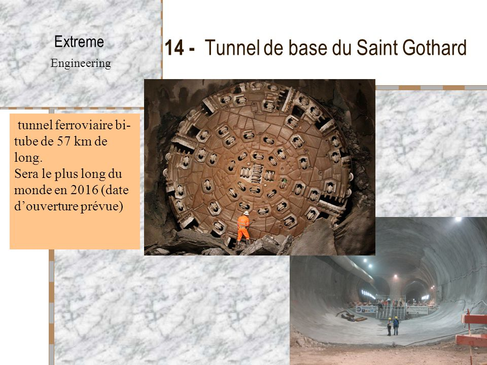 14 - Tunnel de base du Saint Gothard Extreme Engineering tunnel ferroviaire bi- tube de 57 km de long. Sera le plus long du monde en 2016 (date d'ouve