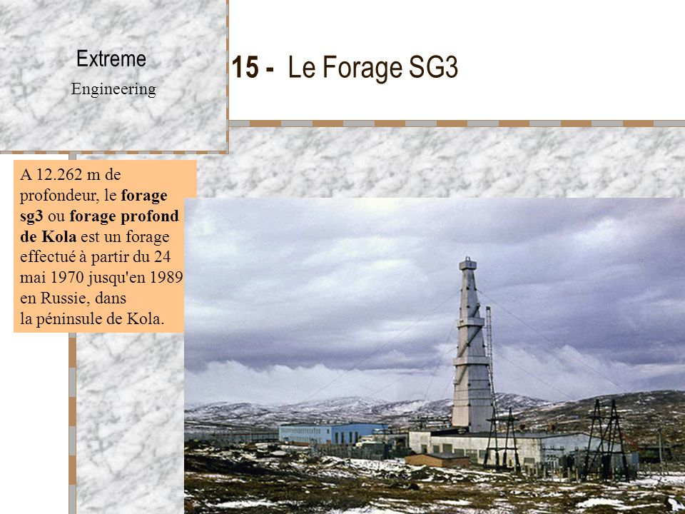 15 - Le Forage SG3 Extreme Engineering A 12.262 m de profondeur, le forage sg3 ou forage profond de Kola est un forage effectué à partir du 24 mai 1970 jusqu en 1989 en Russie, dans la péninsule de Kola.