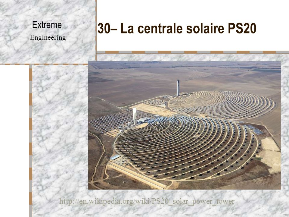 30– La centrale solaire PS20 Extreme Engineering http://en.wikipedia.org/wiki/PS20_solar_power_tower
