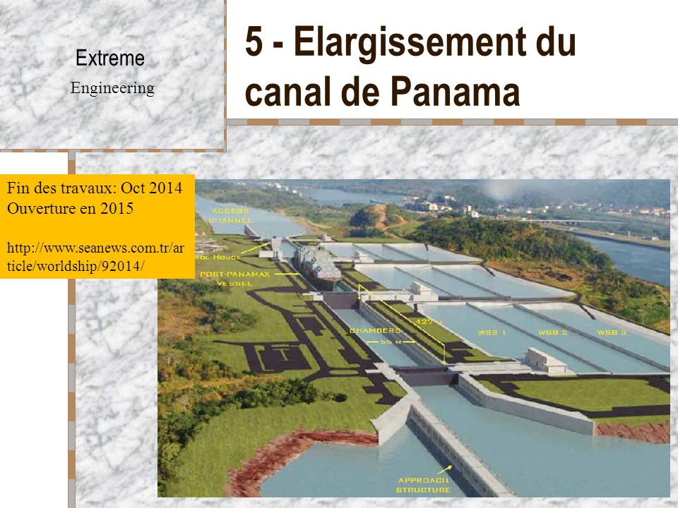 5 - Elargissement du canal de Panama Extreme Engineering Fin des travaux: Oct 2014 Ouverture en 2015 http://www.seanews.com.tr/ar ticle/worldship/9201