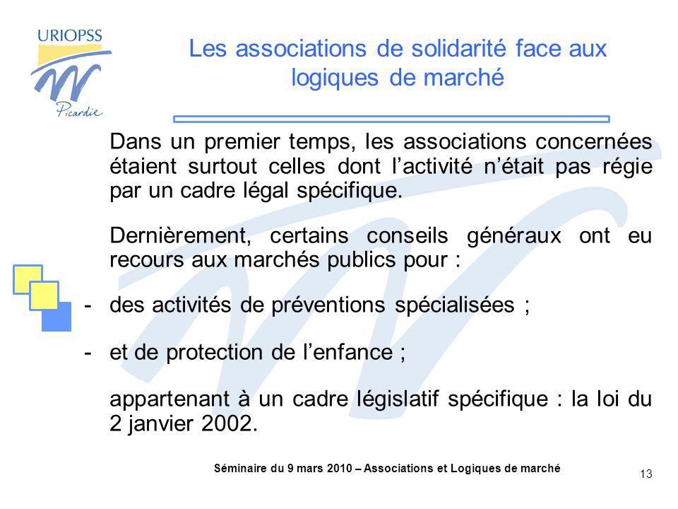 Séminaire du 9 mars 2010 – Associations et Logiques de marché 13 Les associations de solidarité face aux logiques de marché Dans un premier temps, les associations concernées étaient surtout celles dont l'activité n'était pas régie par un cadre légal spécifique.