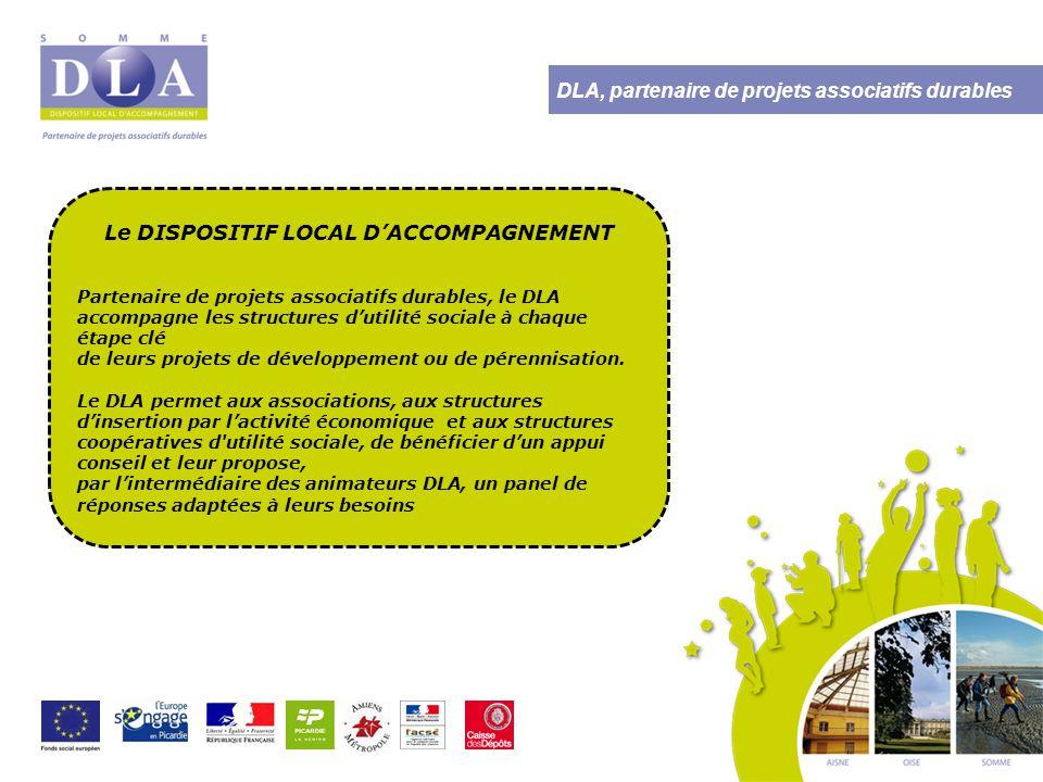 DLA, partenaire de projets associatifs durables Le DISPOSITIF LOCAL D'ACCOMPAGNEMENT Partenaire de projets associatifs durables, le DLA accompagne les structures d'utilité sociale à chaque étape clé de leurs projets de développement ou de pérennisation.