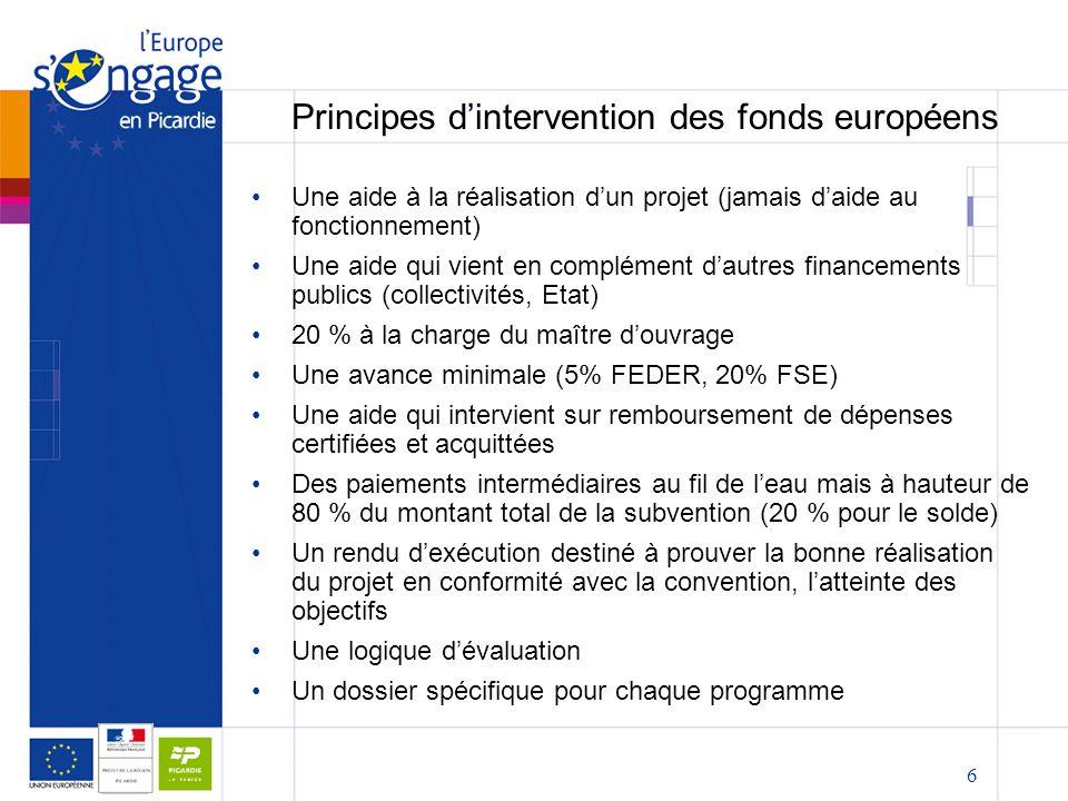 6 Principes d'intervention des fonds européens Une aide à la réalisation d'un projet (jamais d'aide au fonctionnement) Une aide qui vient en complément d'autres financements publics (collectivités, Etat) 20 % à la charge du maître d'ouvrage Une avance minimale (5% FEDER, 20% FSE) Une aide qui intervient sur remboursement de dépenses certifiées et acquittées Des paiements intermédiaires au fil de l'eau mais à hauteur de 80 % du montant total de la subvention (20 % pour le solde) Un rendu d'exécution destiné à prouver la bonne réalisation du projet en conformité avec la convention, l'atteinte des objectifs Une logique d'évaluation Un dossier spécifique pour chaque programme