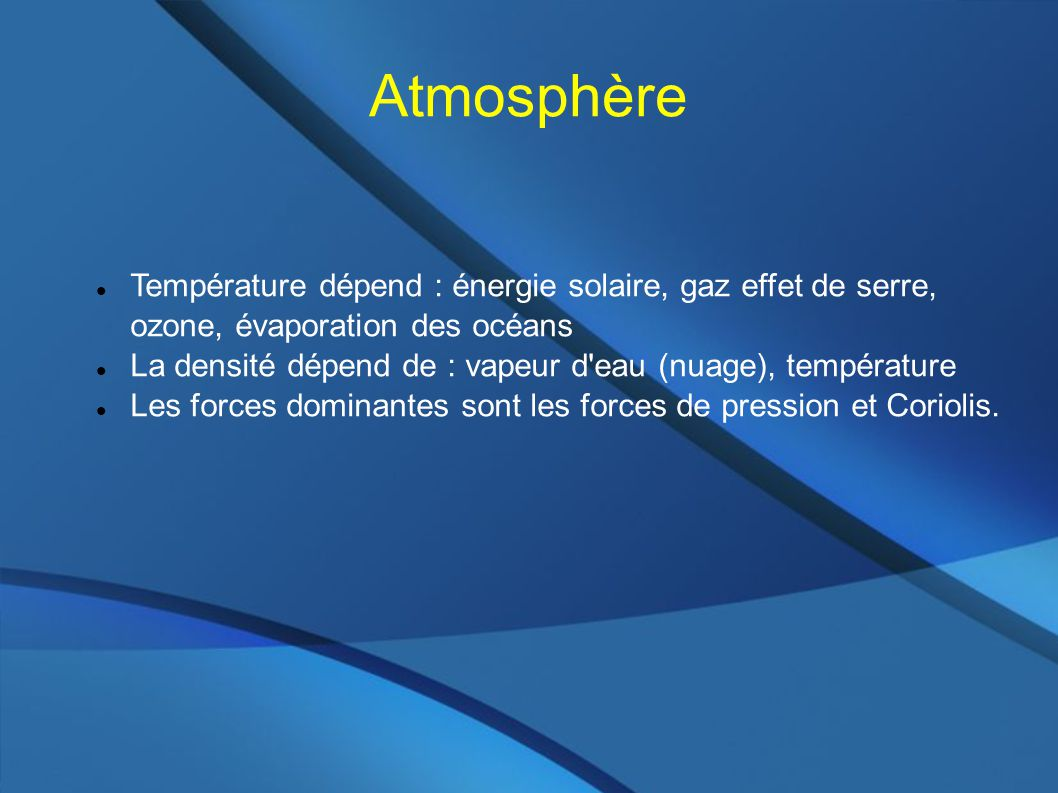 Atmosphère Température dépend : énergie solaire, gaz effet de serre, ozone, évaporation des océans La densité dépend de : vapeur d eau (nuage), température Les forces dominantes sont les forces de pression et Coriolis.