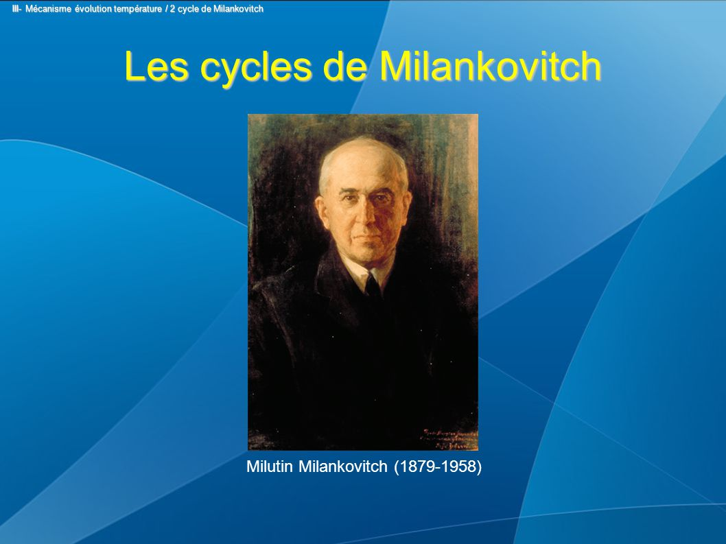 Les cycles de Milankovitch Milutin Milankovitch (1879-1958) III- Mécanisme évolution température / 2 cycle de Milankovitch III- Mécanisme évolution température / 2 cycle de Milankovitch