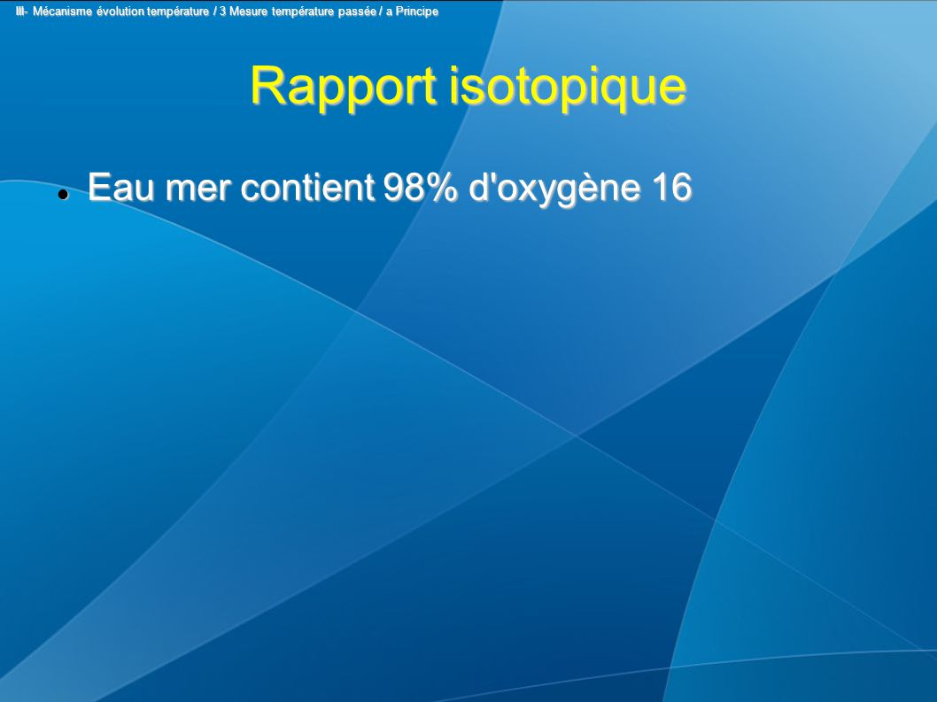 Rapport isotopique Eau mer contient 98% d'oxygène 16 Eau mer contient 98% d'oxygène 16 III- Mécanisme évolution température / 3 Mesure température pas