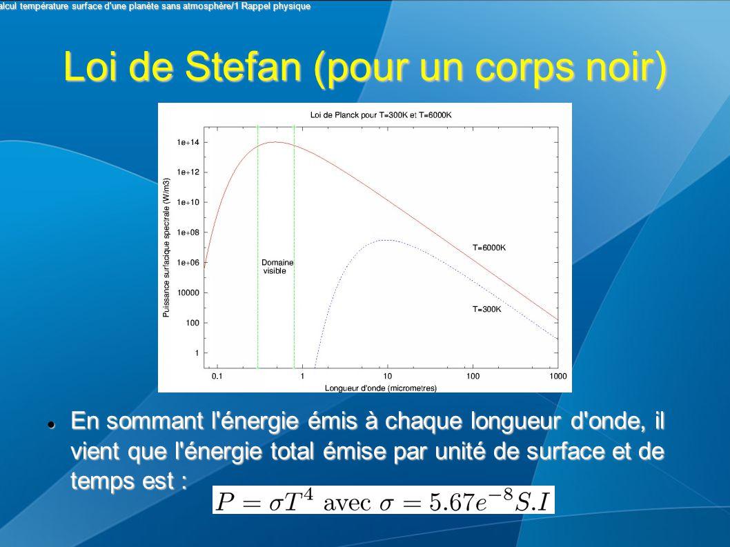Loi de Stefan (pour un corps noir) En sommant l'énergie émis à chaque longueur d'onde, il vient que l'énergie total émise par unité de surface et de t