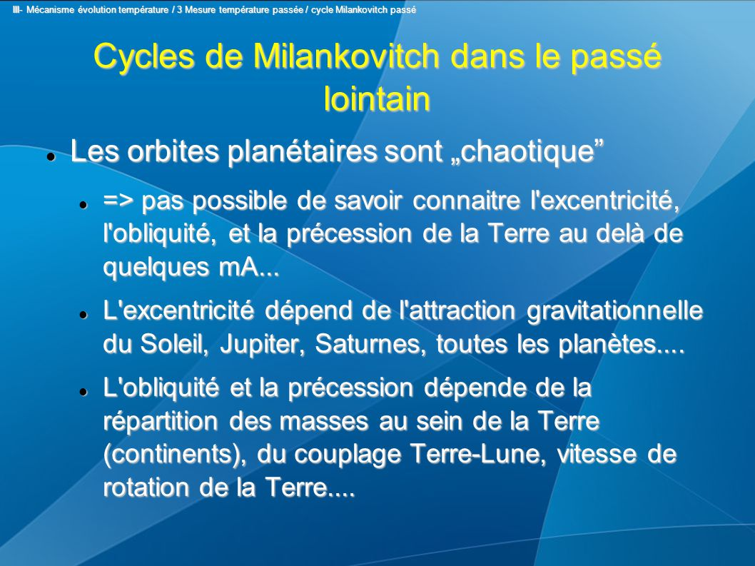 """Cycles de Milankovitch dans le passé lointain Les orbites planétaires sont """"chaotique Les orbites planétaires sont """"chaotique => pas possible de savoir connaitre l excentricité, l obliquité, et la précession de la Terre au delà de quelques mA..."""