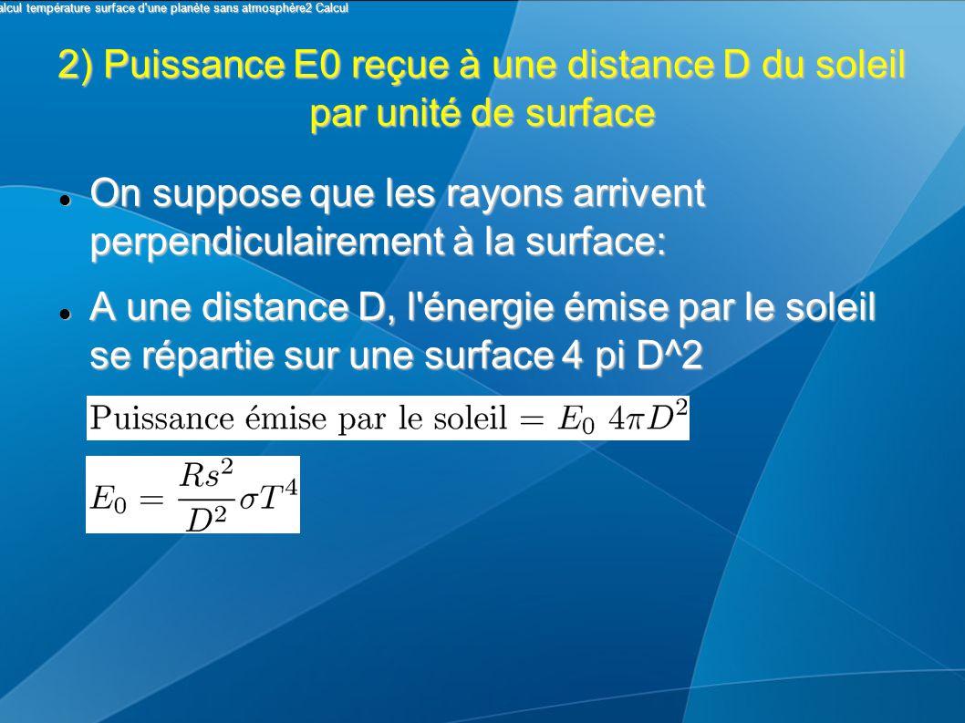 2) Puissance E0 reçue à une distance D du soleil par unité de surface On suppose que les rayons arrivent perpendiculairement à la surface: On suppose que les rayons arrivent perpendiculairement à la surface: A une distance D, l énergie émise par le soleil se répartie sur une surface 4 pi D^2 A une distance D, l énergie émise par le soleil se répartie sur une surface 4 pi D^2 I Calcul température surface d une planète sans atmosphère2 Calcul