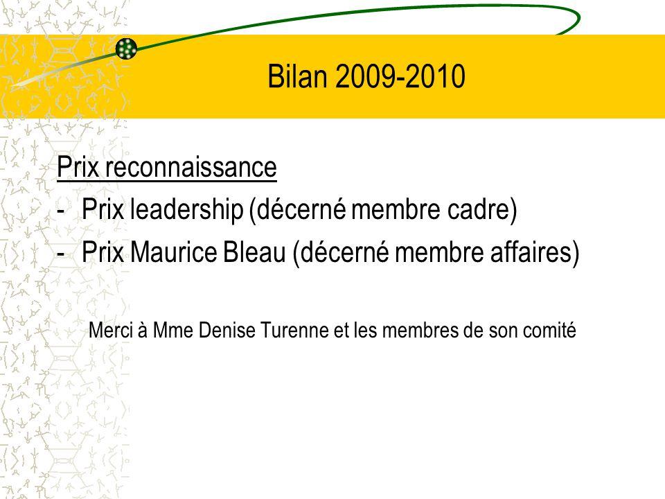 Bilan 2009-2010 Prix reconnaissance -Prix leadership (décerné membre cadre) -Prix Maurice Bleau (décerné membre affaires) Merci à Mme Denise Turenne e