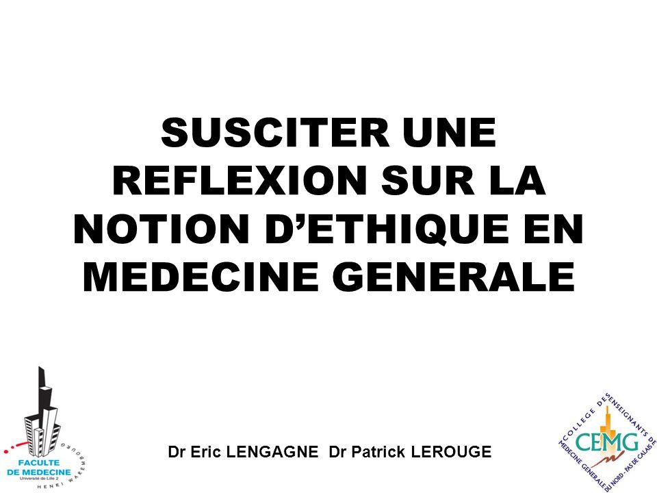Dr Eric LENGAGNE Dr Patrick LEROUGE SUSCITER UNE REFLEXION SUR LA NOTION D'ETHIQUE EN MEDECINE GENERALE
