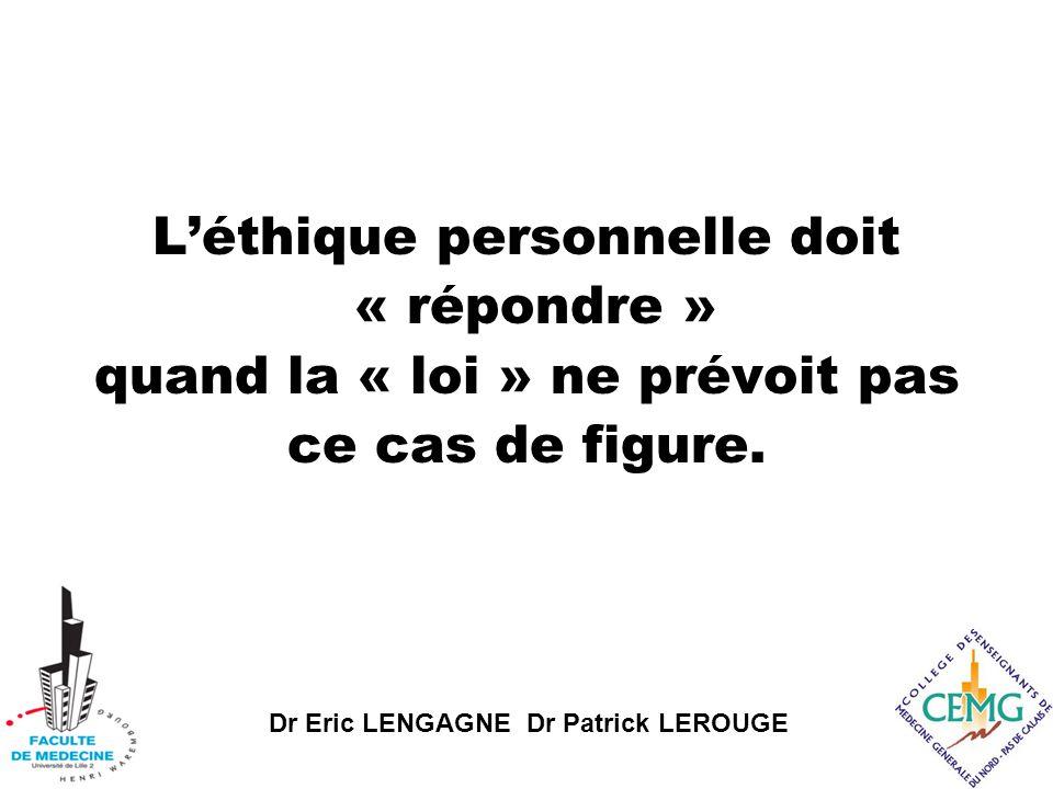 Dr Eric LENGAGNE Dr Patrick LEROUGE L'éthique personnelle doit « répondre » quand la « loi » ne prévoit pas ce cas de figure.