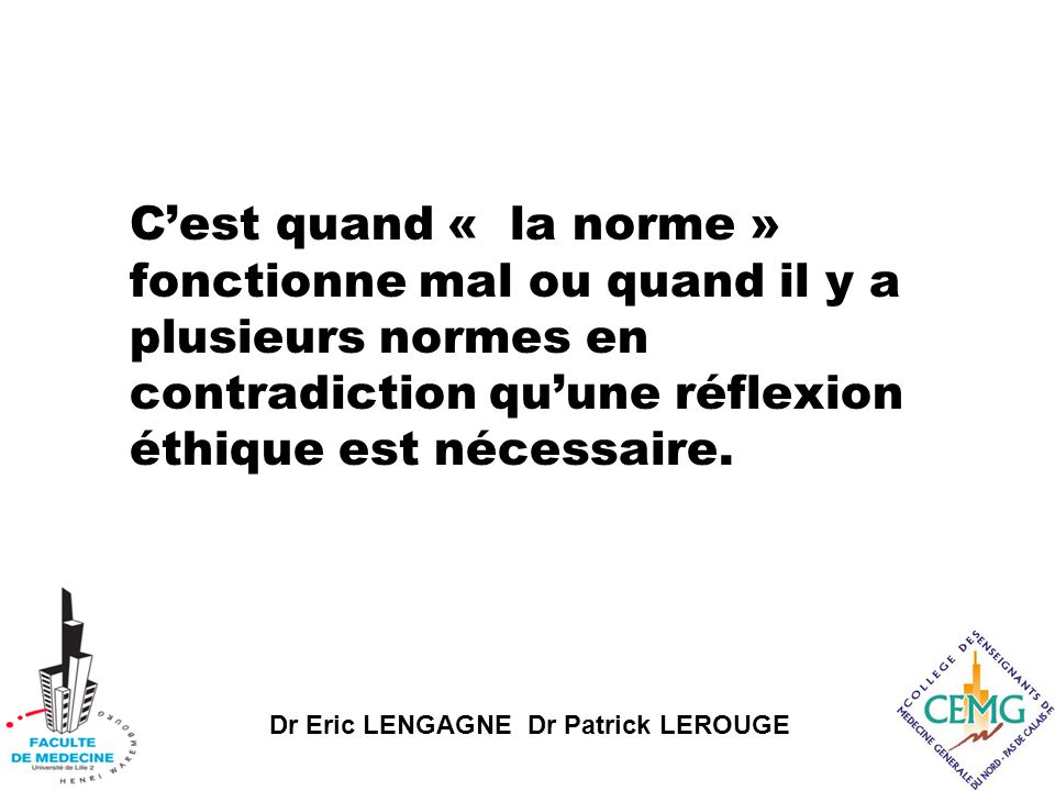 Dr Eric LENGAGNE Dr Patrick LEROUGE C'est quand « la norme » fonctionne mal ou quand il y a plusieurs normes en contradiction qu'une réflexion éthique est nécessaire.