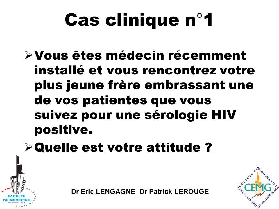 Dr Eric LENGAGNE Dr Patrick LEROUGE Cas clinique n°1  Vous êtes médecin récemment installé et vous rencontrez votre plus jeune frère embrassant une de vos patientes que vous suivez pour une sérologie HIV positive.