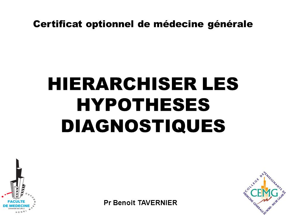 Pr Benoit TAVERNIER HIERARCHISER LES HYPOTHESES DIAGNOSTIQUES Certificat optionnel de médecine générale