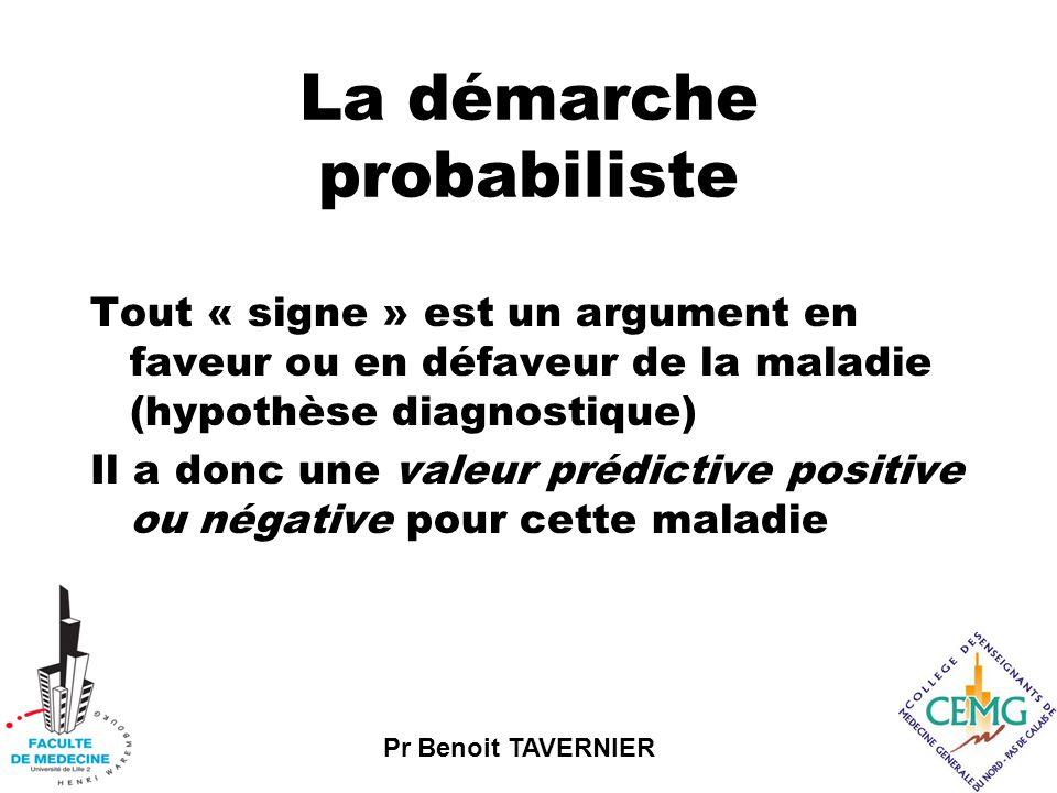 Pr Benoit TAVERNIER La démarche probabiliste Tout « signe » est un argument en faveur ou en défaveur de la maladie (hypothèse diagnostique) Il a donc une valeur prédictive positive ou négative pour cette maladie
