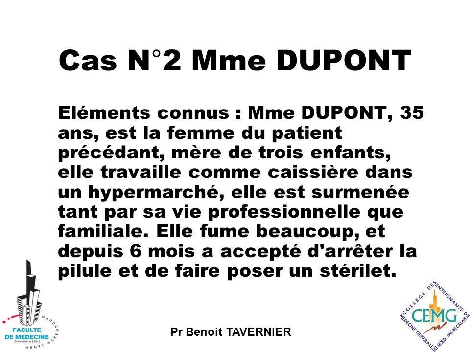 Pr Benoit TAVERNIER Cas N°2 Mme DUPONT Eléments connus : Mme DUPONT, 35 ans, est la femme du patient précédant, mère de trois enfants, elle travaille comme caissière dans un hypermarché, elle est surmenée tant par sa vie professionnelle que familiale.