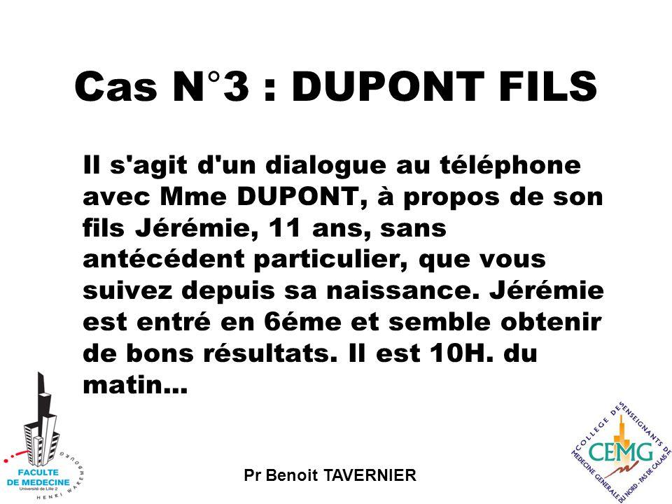 Pr Benoit TAVERNIER Cas N°3 : DUPONT FILS Il s agit d un dialogue au téléphone avec Mme DUPONT, à propos de son fils Jérémie, 11 ans, sans antécédent particulier, que vous suivez depuis sa naissance.