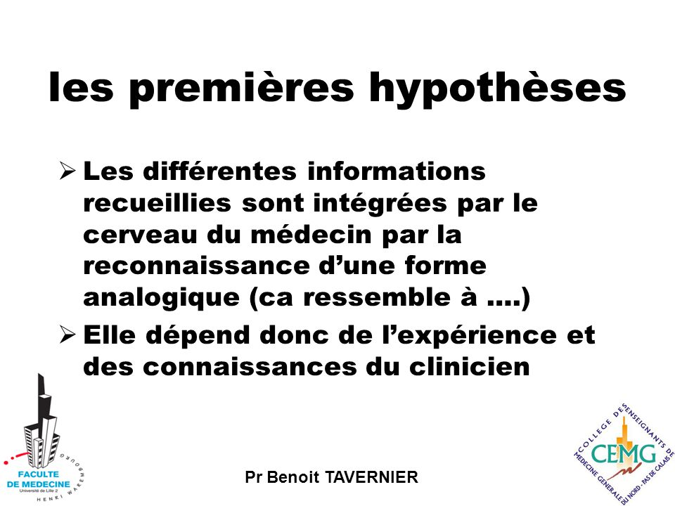 Pr Benoit TAVERNIER les premières hypothèses  Les différentes informations recueillies sont intégrées par le cerveau du médecin par la reconnaissance d'une forme analogique (ca ressemble à ….)  Elle dépend donc de l'expérience et des connaissances du clinicien