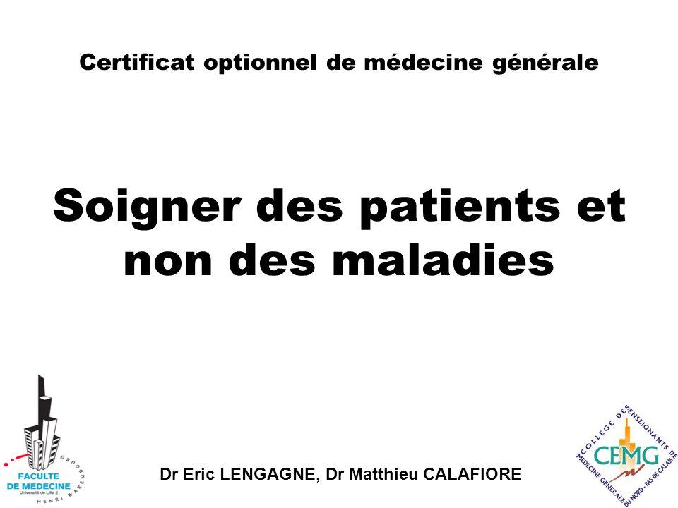 Dr Eric LENGAGNE, Dr Matthieu CALAFIORE Soigner des patients et non des maladies Certificat optionnel de médecine générale