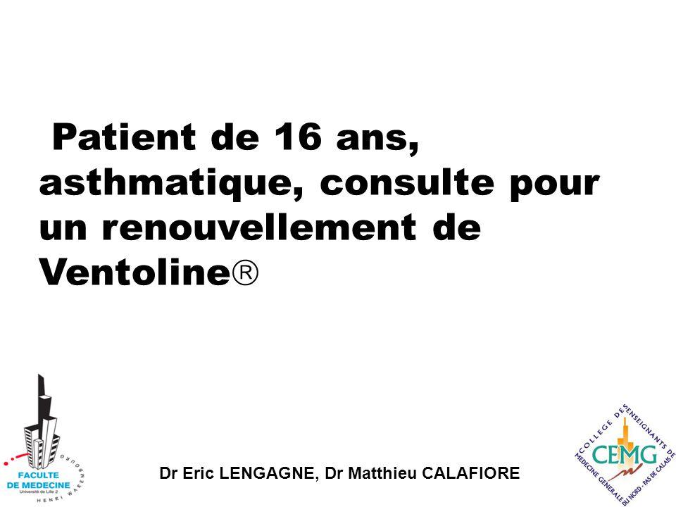 Dr Eric LENGAGNE, Dr Matthieu CALAFIORE Patient de 16 ans, asthmatique, consulte pour un renouvellement de Ventoline 