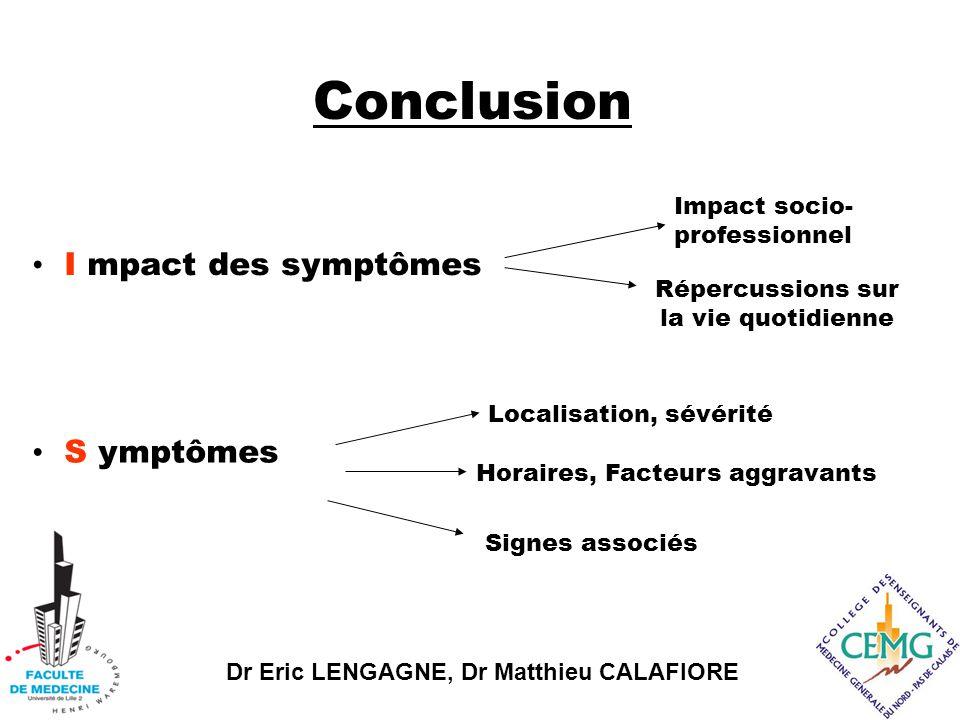 Dr Eric LENGAGNE, Dr Matthieu CALAFIORE Conclusion I mpact des symptômes Impact socio- professionnel Répercussions sur la vie quotidienne S ymptômes Horaires, Facteurs aggravants Signes associés Localisation, sévérité