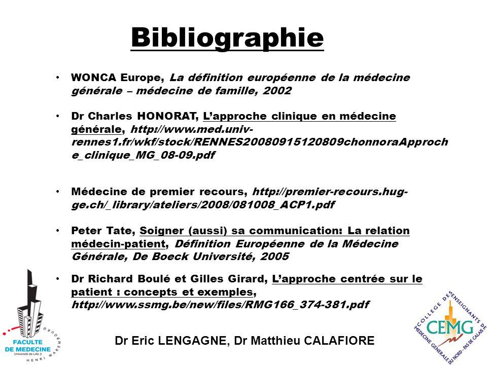 Dr Eric LENGAGNE, Dr Matthieu CALAFIORE Bibliographie WONCA Europe, La définition européenne de la médecine générale – médecine de famille, 2002 Dr Charles HONORAT, L'approche clinique en médecine générale, http://www.med.univ- rennes1.fr/wkf/stock/RENNES20080915120809chonnoraApproch e_clinique_MG_08-09.pdf Médecine de premier recours, http://premier-recours.hug- ge.ch/_library/ateliers/2008/081008_ACP1.pdf Peter Tate, Soigner (aussi) sa communication: La relation médecin-patient, Définition Européenne de la Médecine Générale, De Boeck Université, 2005 Dr Richard Boulé et Gilles Girard, L'approche centrée sur le patient : concepts et exemples, http://www.ssmg.be/new/files/RMG166_374-381.pdf
