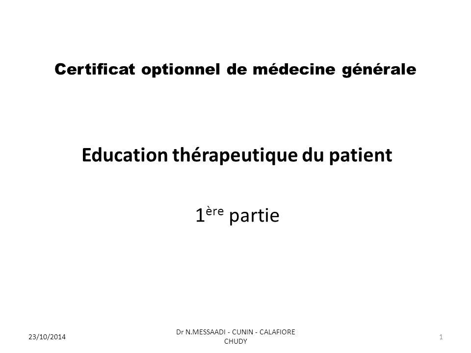 Certificat optionnel de médecine générale Education thérapeutique du patient 1 ère partie 23/10/2014 Dr N.MESSAADI - CUNIN - CALAFIORE CHUDY 1