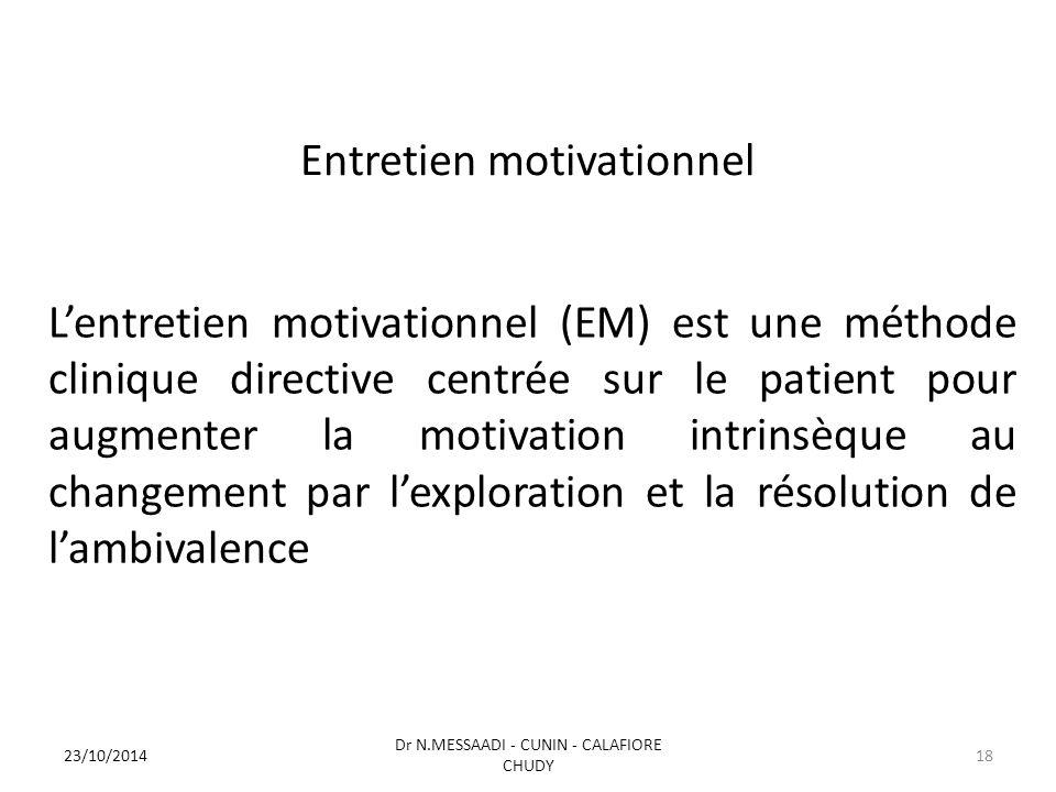Entretien motivationnel L'entretien motivationnel (EM) est une méthode clinique directive centrée sur le patient pour augmenter la motivation intrinsèque au changement par l'exploration et la résolution de l'ambivalence Dr N.MESSAADI - CUNIN - CALAFIORE CHUDY 23/10/201418