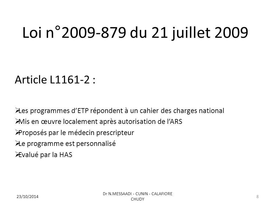 Loi n°2009-879 du 21 juillet 2009 Article L1161-2 :  Les programmes d'ETP répondent à un cahier des charges national  Mis en œuvre localement après autorisation de l'ARS  Proposés par le médecin prescripteur  Le programme est personnalisé  Evalué par la HAS 23/10/2014 Dr N.MESSAADI - CUNIN - CALAFIORE CHUDY 8