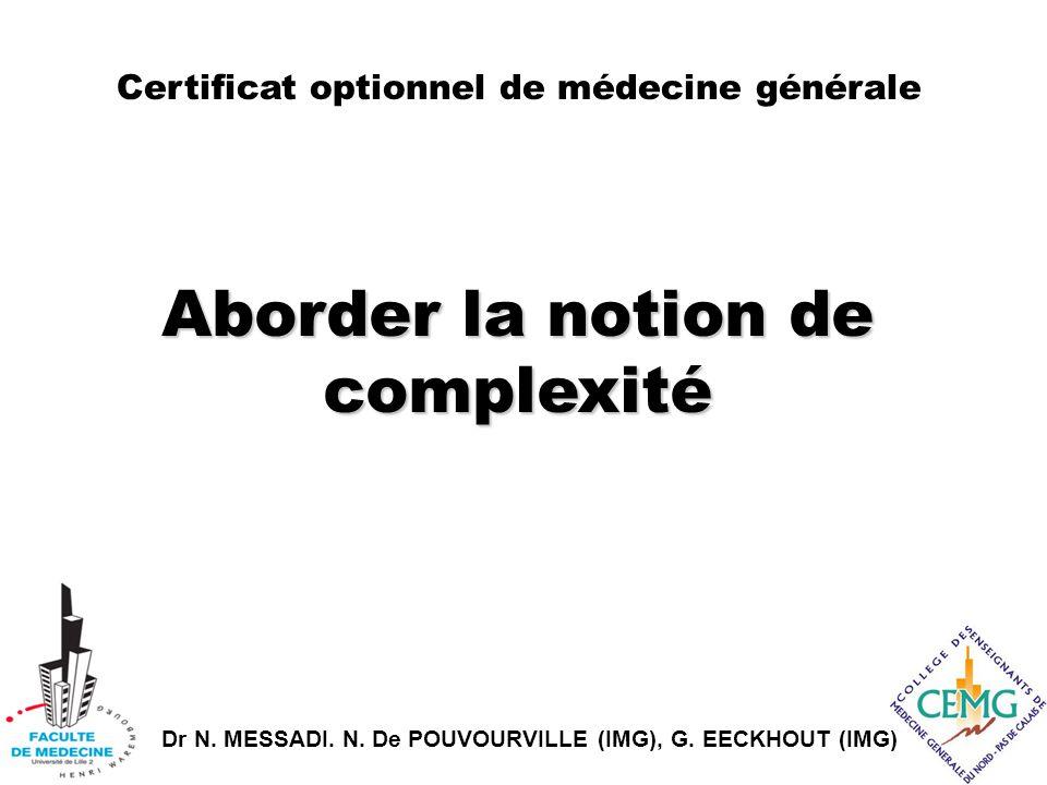 Dr N. MESSADI. N. De POUVOURVILLE (IMG), G. EECKHOUT (IMG) Aborder la notion de complexité Certificat optionnel de médecine générale