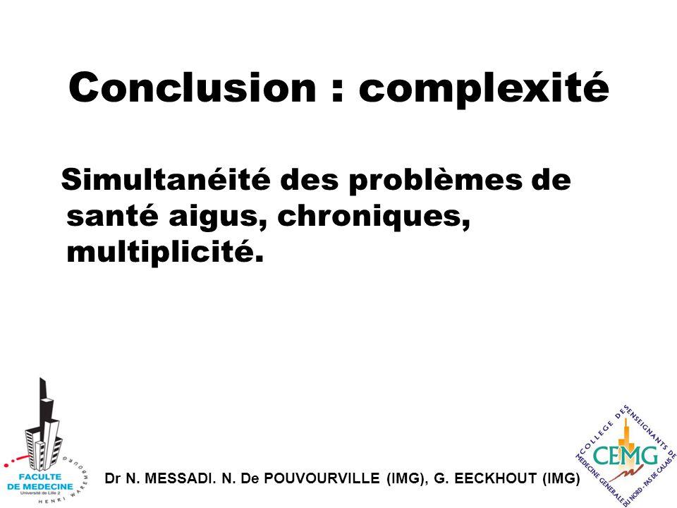 Dr N. MESSADI. N. De POUVOURVILLE (IMG), G. EECKHOUT (IMG) Conclusion : complexité Simultanéité des problèmes de santé aigus, chroniques, multiplicité