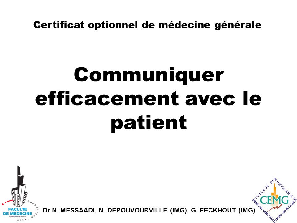 Dr N. MESSAADI, N. DEPOUVOURVILLE (IMG), G. EECKHOUT (IMG) Certificat optionnel de médecine générale Communiquer efficacement avec le patient