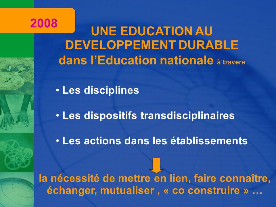 UNE EDUCATION AU DEVELOPPEMENT DURABLE dans l'Education nationale à travers Les disciplines Les actions dans les établissements Les dispositifs transdisciplinaires la nécessité de mettre en lien, faire connaître, échanger, mutualiser, « co construire » … 2008