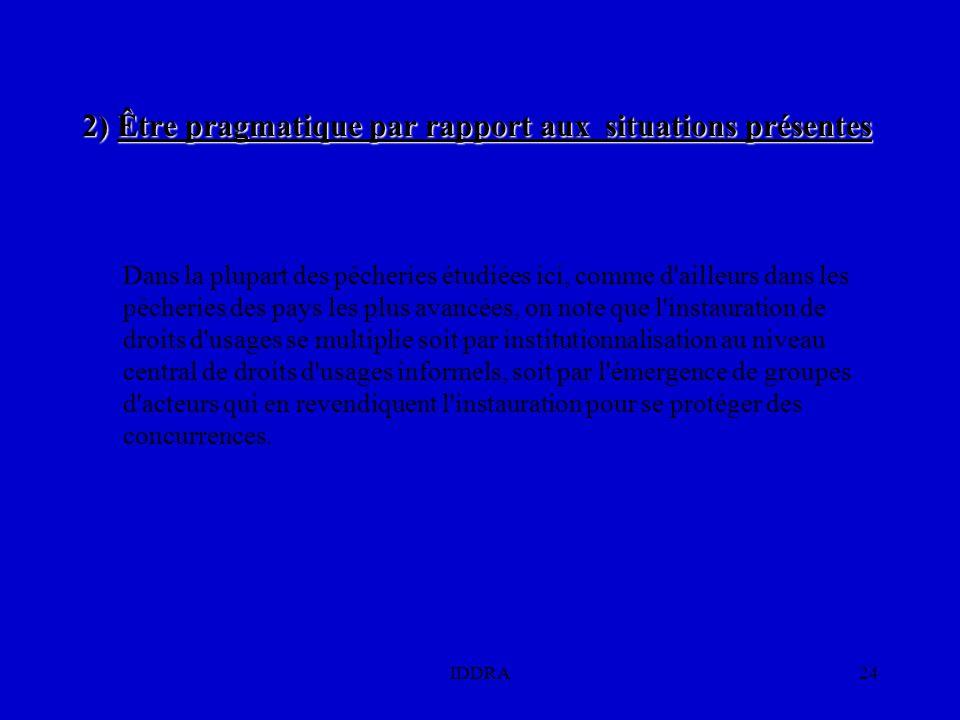 IDDRA24 2) Être pragmatique par rapport aux situations présentes Dans la plupart des pêcheries étudiées ici, comme d ailleurs dans les pêcheries des pays les plus avancées, on note que l instauration de droits d usages se multiplie soit par institutionnalisation au niveau central de droits d usages informels, soit par l émergence de groupes d acteurs qui en revendiquent l instauration pour se protéger des concurrences.