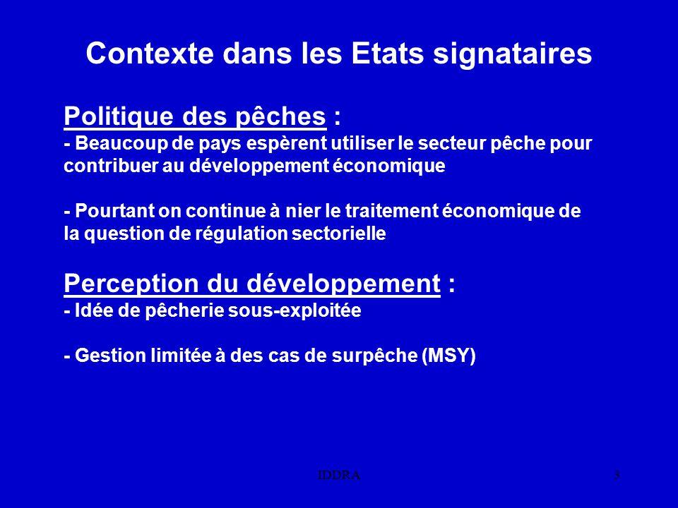 IDDRA3 Contexte dans les Etats signataires Politique des pêches : - Beaucoup de pays espèrent utiliser le secteur pêche pour contribuer au développement économique - Pourtant on continue à nier le traitement économique de la question de régulation sectorielle Perception du développement : - Idée de pêcherie sous-exploitée - Gestion limitée à des cas de surpêche (MSY)
