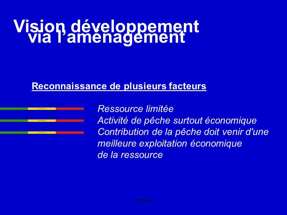 IDDRA7 Reconnaissance de plusieurs facteurs Ressource limitée Activité de pêche surtout économique Contribution de la pêche doit venir d une meilleure exploitation économique de la ressource Vision développement via l'aménagement