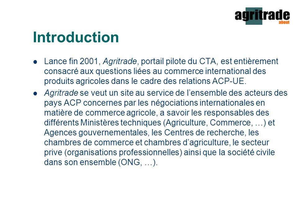 Introduction Lance fin 2001, Agritrade, portail pilote du CTA, est entièrement consacré aux questions liées au commerce international des produits agricoles dans le cadre des relations ACP-UE.