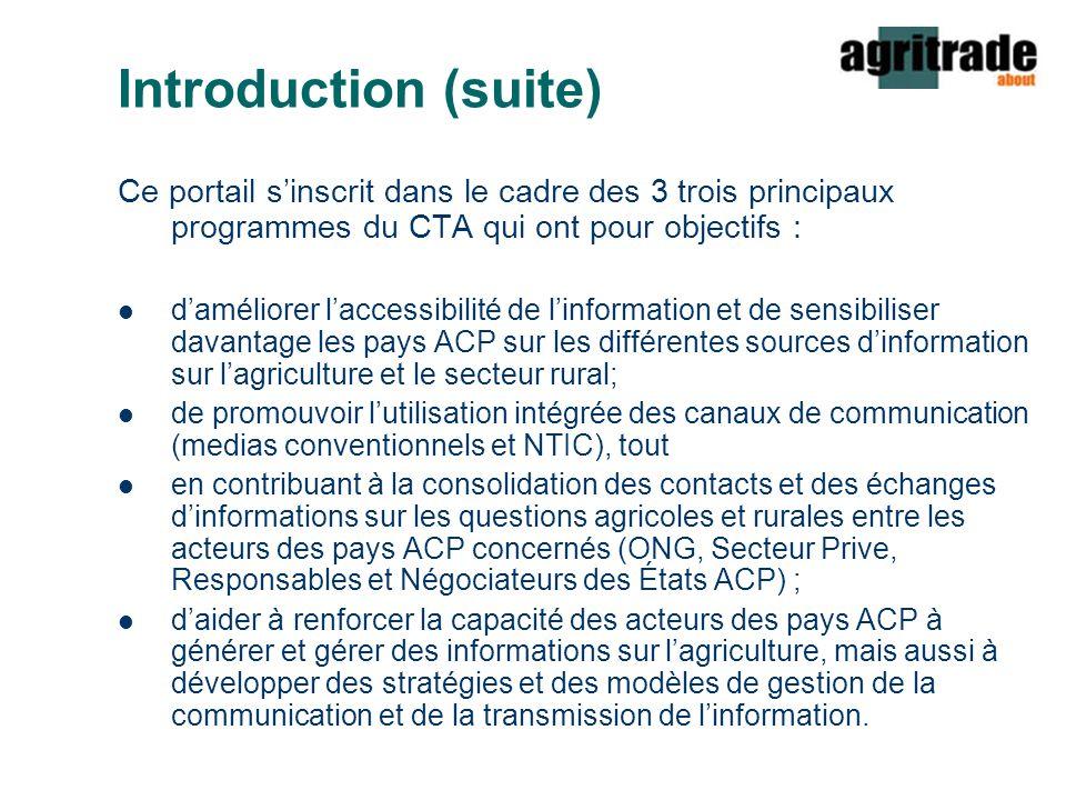 Introduction (suite) Ce portail s'inscrit dans le cadre des 3 trois principaux programmes du CTA qui ont pour objectifs : d'améliorer l'accessibilité de l'information et de sensibiliser davantage les pays ACP sur les différentes sources d'information sur l'agriculture et le secteur rural; de promouvoir l'utilisation intégrée des canaux de communication (medias conventionnels et NTIC), tout en contribuant à la consolidation des contacts et des échanges d'informations sur les questions agricoles et rurales entre les acteurs des pays ACP concernés (ONG, Secteur Prive, Responsables et Négociateurs des États ACP) ; d'aider à renforcer la capacité des acteurs des pays ACP à générer et gérer des informations sur l'agriculture, mais aussi à développer des stratégies et des modèles de gestion de la communication et de la transmission de l'information.