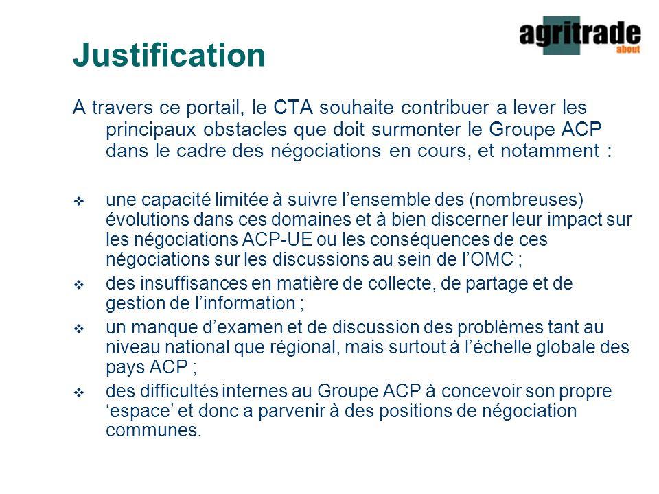 Justification A travers ce portail, le CTA souhaite contribuer a lever les principaux obstacles que doit surmonter le Groupe ACP dans le cadre des négociations en cours, et notamment :  une capacité limitée à suivre l'ensemble des (nombreuses) évolutions dans ces domaines et à bien discerner leur impact sur les négociations ACP-UE ou les conséquences de ces négociations sur les discussions au sein de l'OMC ;  des insuffisances en matière de collecte, de partage et de gestion de l'information ;  un manque d'examen et de discussion des problèmes tant au niveau national que régional, mais surtout à l'échelle globale des pays ACP ;  des difficultés internes au Groupe ACP à concevoir son propre 'espace' et donc a parvenir à des positions de négociation communes.