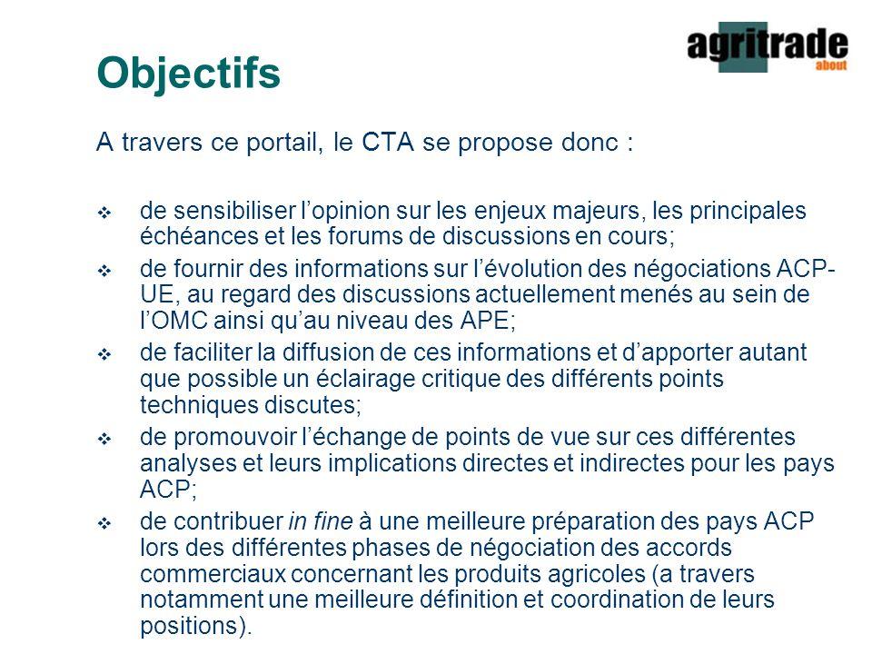 Objectifs A travers ce portail, le CTA se propose donc :  de sensibiliser l'opinion sur les enjeux majeurs, les principales échéances et les forums de discussions en cours;  de fournir des informations sur l'évolution des négociations ACP- UE, au regard des discussions actuellement menés au sein de l'OMC ainsi qu'au niveau des APE;  de faciliter la diffusion de ces informations et d'apporter autant que possible un éclairage critique des différents points techniques discutes;  de promouvoir l'échange de points de vue sur ces différentes analyses et leurs implications directes et indirectes pour les pays ACP;  de contribuer in fine à une meilleure préparation des pays ACP lors des différentes phases de négociation des accords commerciaux concernant les produits agricoles (a travers notamment une meilleure définition et coordination de leurs positions).
