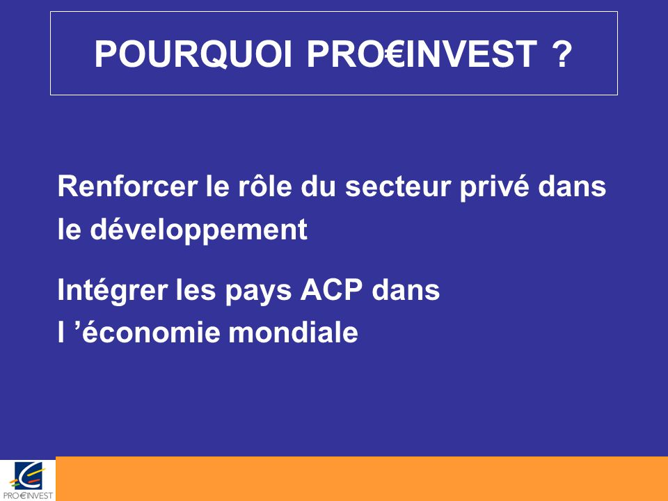 POURQUOI PRO€INVEST ? Renforcer le rôle du secteur privé dans le développement Intégrer les pays ACP dans l 'économie mondiale